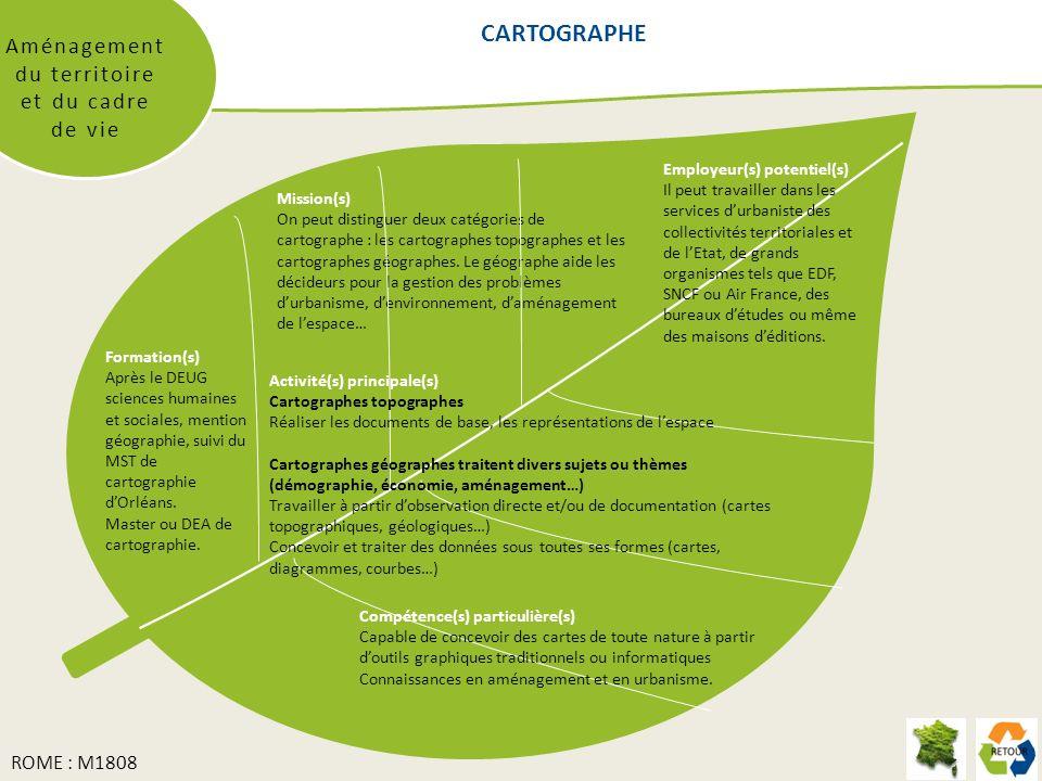 CARTOGRAPHE Aménagement du territoire et du cadre de vie Mission(s) On peut distinguer deux catégories de cartographe : les cartographes topographes et les cartographes géographes.