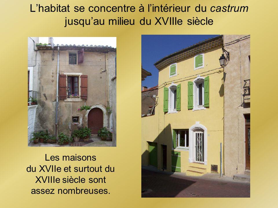 Lhabitat se concentre à lintérieur du castrum jusquau milieu du XVIIIe siècle Les maisons du XVIIe et surtout du XVIIIe siècle sont assez nombreuses.