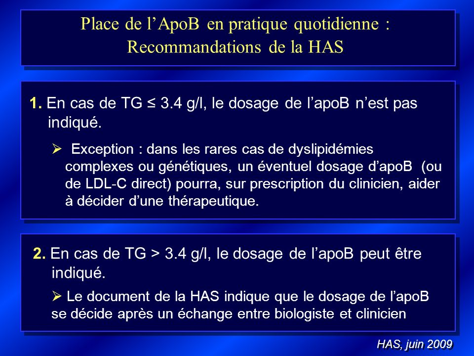 Place de lApoB en pratique quotidienne : Recommandations de la HAS 1. En cas de TG 3.4 g/l, le dosage de lapoB nest pas indiqué. 2. En cas de TG > 3.4