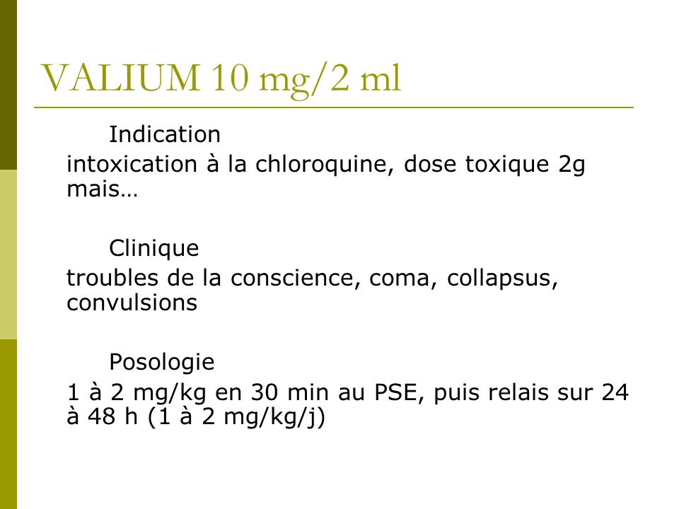 VALIUM 10 mg/2 ml Indication intoxication à la chloroquine, dose toxique 2g mais… Clinique troubles de la conscience, coma, collapsus, convulsions Posologie 1 à 2 mg/kg en 30 min au PSE, puis relais sur 24 à 48 h (1 à 2 mg/kg/j)