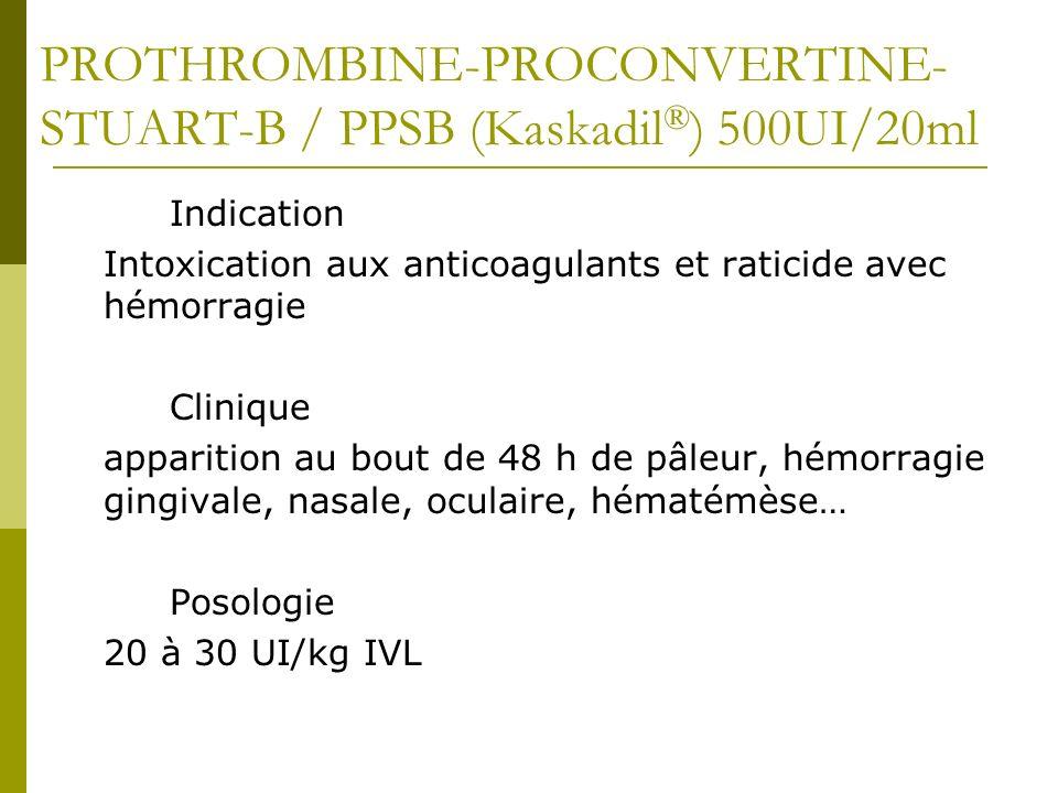 PROTHROMBINE-PROCONVERTINE- STUART-B / PPSB (Kaskadil ® ) 500UI/20ml Indication Intoxication aux anticoagulants et raticide avec hémorragie Clinique a