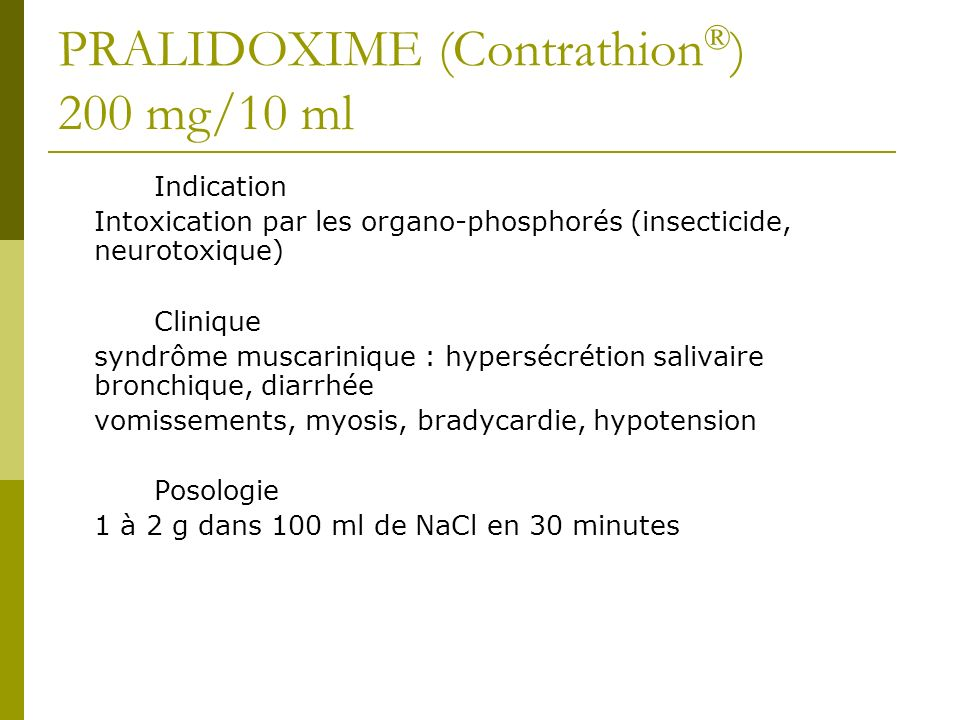 PRALIDOXIME (Contrathion ® ) 200 mg/10 ml Indication Intoxication par les organo-phosphorés (insecticide, neurotoxique) Clinique syndrôme muscarinique : hypersécrétion salivaire bronchique, diarrhée vomissements, myosis, bradycardie, hypotension Posologie 1 à 2 g dans 100 ml de NaCl en 30 minutes