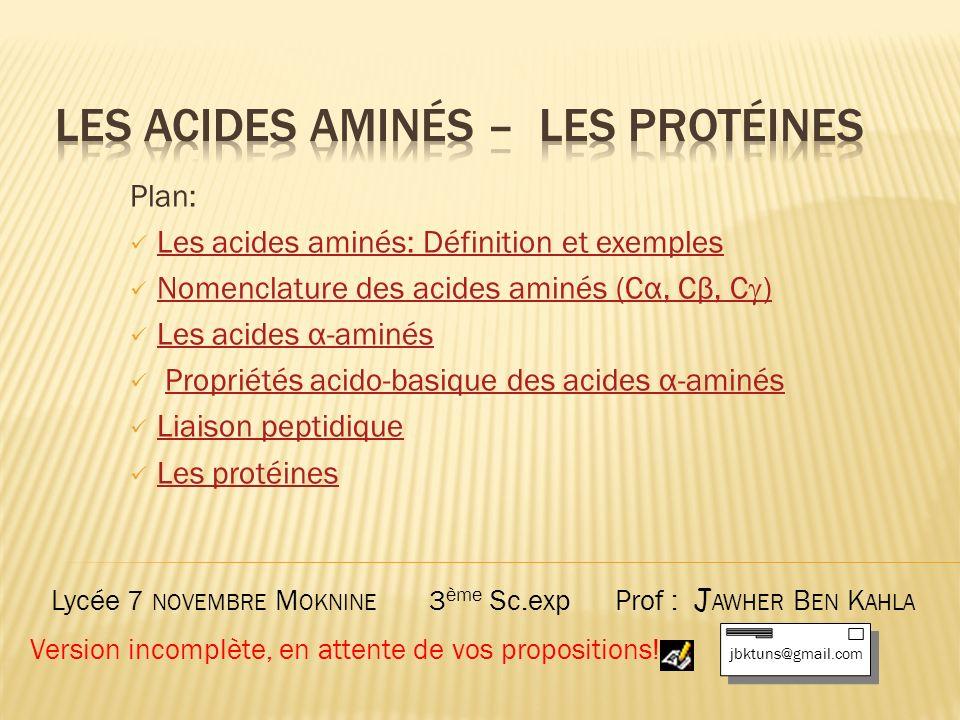 Plan: Les acides aminés: Définition et exemples Nomenclature des acides aminés (Cα, Cβ, C )Nomenclature des acides aminés (Cα, Cβ, C ) Les acides α-aminésLes acides α-aminés Propriétés acido-basique des acides α-aminésPropriétés acido-basique des acides α-aminés Liaison peptidique Les protéines Lycée 7 NOVEMBRE M OKNINE 3 ème Sc.exp Prof : J AWHER B EN K AHLA jbktuns@gmail.com Version incomplète, en attente de vos propositions!