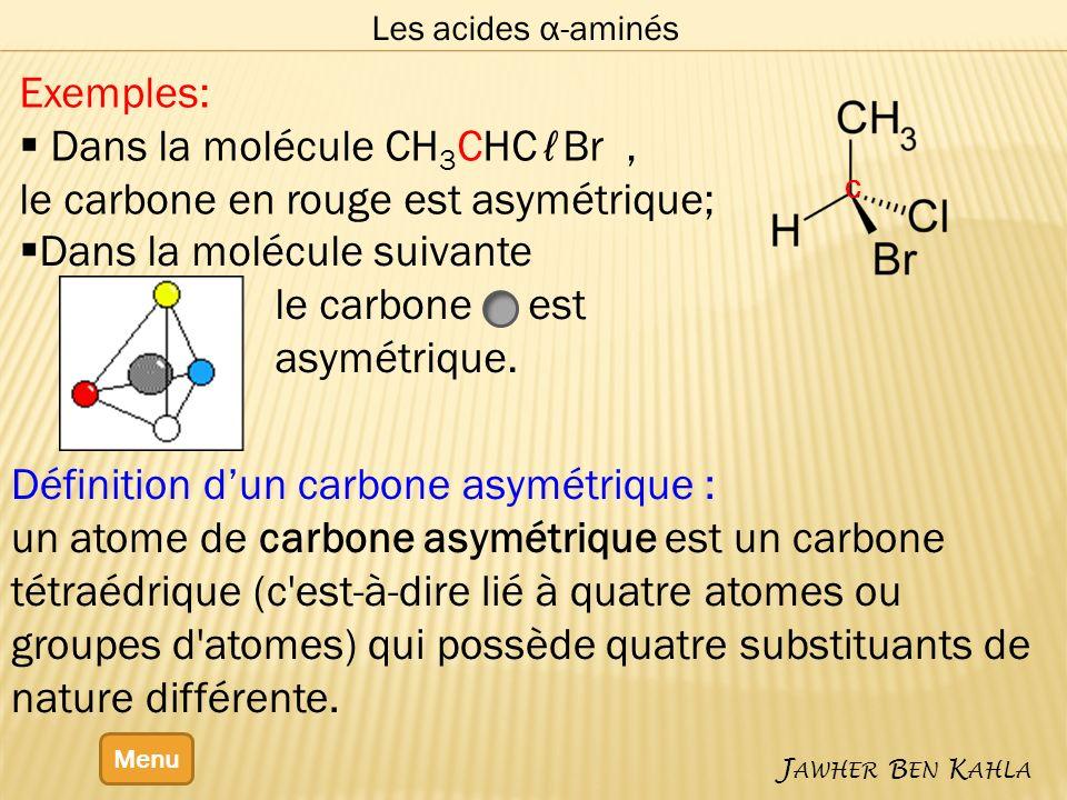 Les acides α-aminés Menu J AWHER B EN K AHLA Définition dun carbone asymétrique : un atome de carbone asymétrique est un carbone tétraédrique (c est-à-dire lié à quatre atomes ou groupes d atomes) qui possède quatre substituants de nature différente.