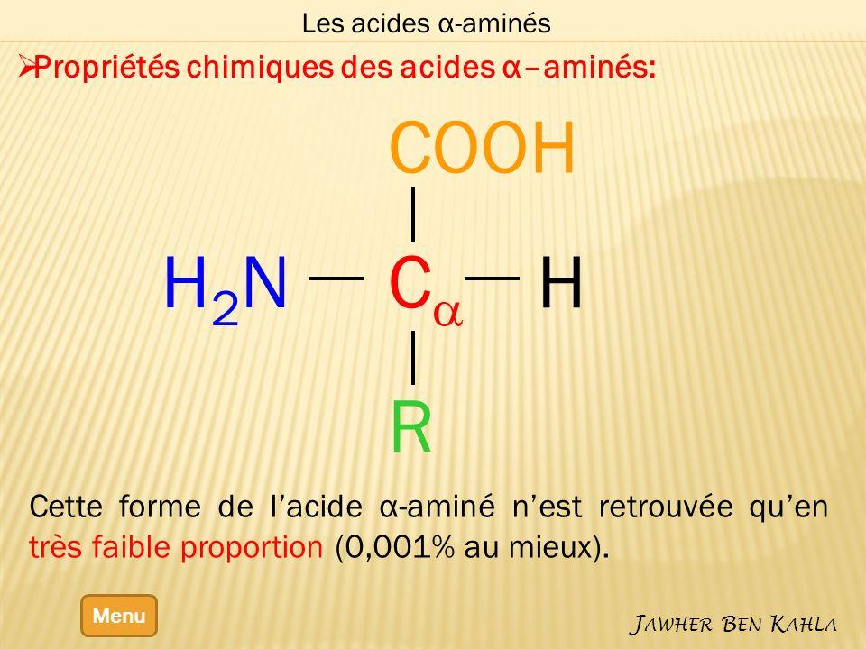 Les acides α-aminés Menu J AWHER B EN K AHLA Propriétés chimiques des acides α–aminés: C COOH H2NH2N H R Cette forme de lacide α-aminé nest retrouvée