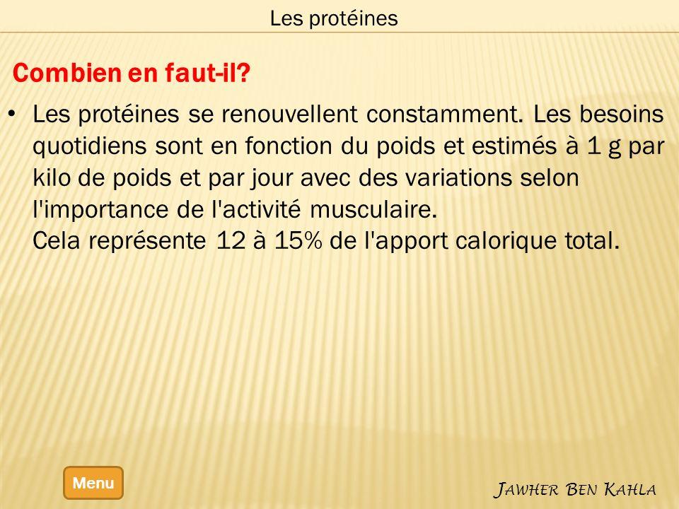 Menu J AWHER B EN K AHLA Les protéines Combien en faut-il? Les protéines se renouvellent constamment. Les besoins quotidiens sont en fonction du poids