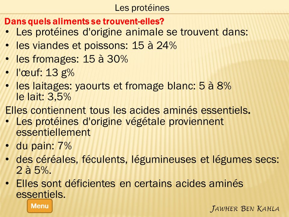 Menu J AWHER B EN K AHLA Les protéines Dans quels aliments se trouvent-elles? Les protéines d'origine animale se trouvent dans: les viandes et poisson