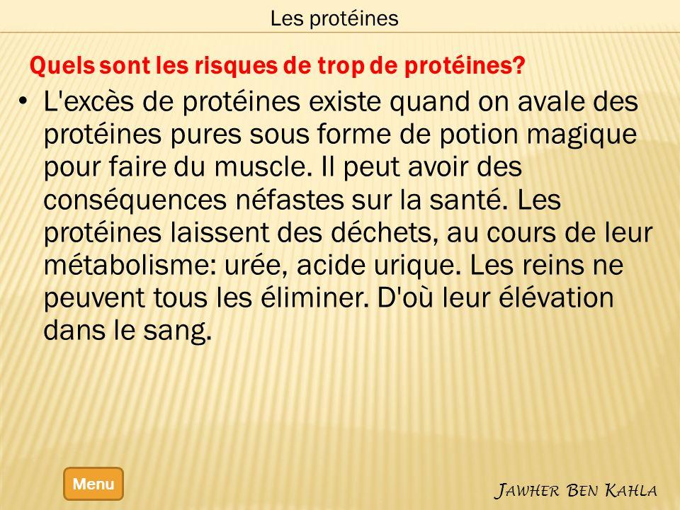 Menu J AWHER B EN K AHLA Les protéines Quels sont les risques de trop de protéines? L'excès de protéines existe quand on avale des protéines pures sou