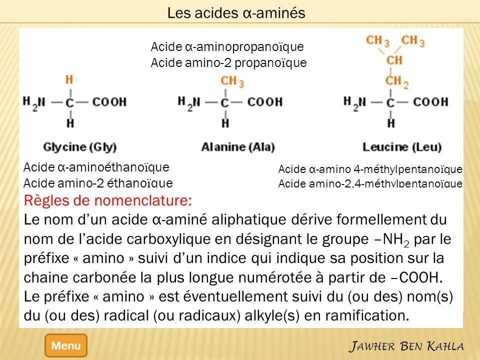 Menu J AWHER B EN K AHLA Les acides α-aminés Acide α-aminopropano ї que Acide amino-2 propano ї que Acide α-aminoéthano ї que Acide amino-2 éthano ї que Acide α-amino 4-méthylpentano ї que Acide amino-2,4-méthylpentano ї que Règles de nomenclature: Le nom dun acide α-aminé aliphatique dérive formellement du nom de lacide carboxylique en désignant le groupe –NH 2 par le préfixe « amino » suivi dun indice qui indique sa position sur la chaine carbonée la plus longue numérotée à partir de –COOH.