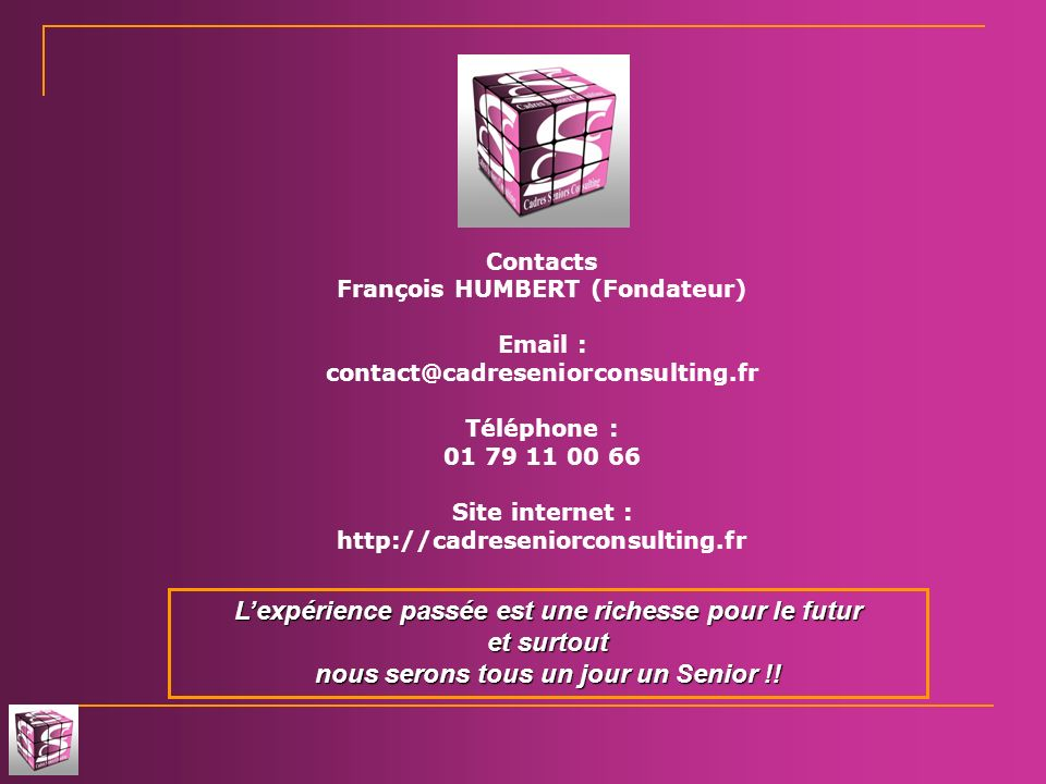 Contacts François HUMBERT (Fondateur) Email : contact@cadreseniorconsulting.fr Téléphone : 01 79 11 00 66 Site internet : http://cadreseniorconsulting