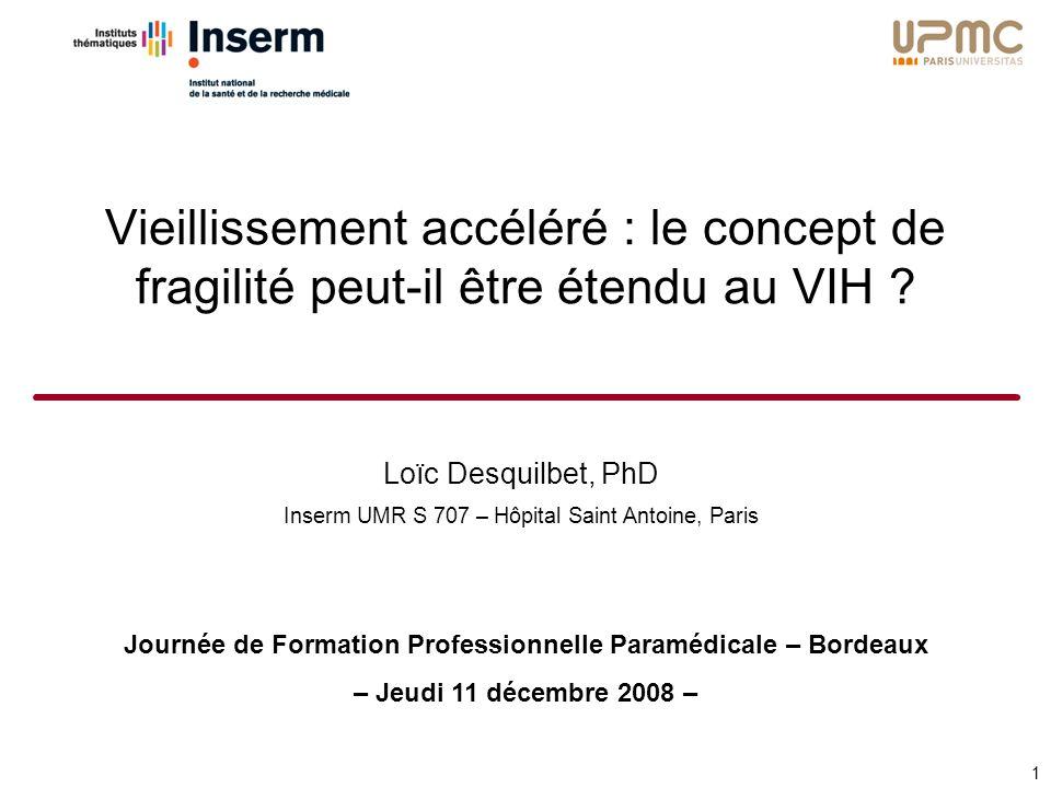Loïc Desquilbet, PhD Inserm UMR S 707 – Hôpital Saint Antoine, Paris Journée de Formation Professionnelle Paramédicale – Bordeaux – Jeudi 11 décembre 2008 – Vieillissement accéléré : le concept de fragilité peut-il être étendu au VIH .
