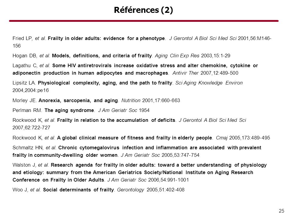 Références (2) Fried LP, et al. Frailty in older adults: evidence for a phenotype. J Gerontol A Biol Sci Med Sci 2001,56:M146- 156 Hogan DB, et al. Mo