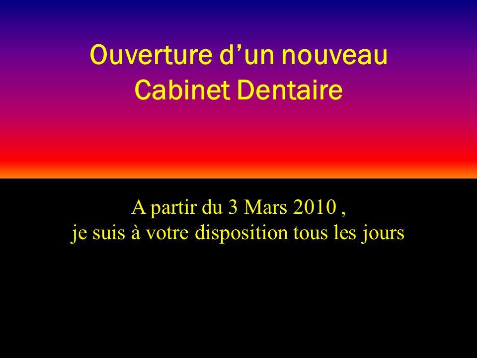 A partir du 3 Mars 2010, je suis à votre disposition tous les jours Ouverture dun nouveau Cabinet Dentaire