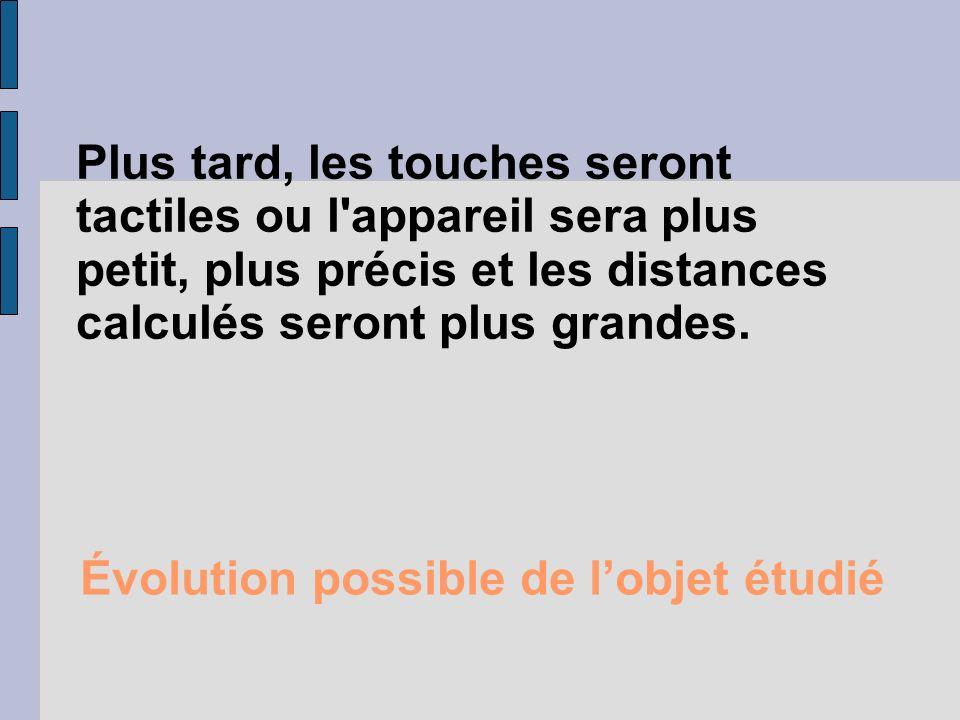Évolution possible de lobjet étudié Plus tard, les touches seront tactiles ou l'appareil sera plus petit, plus précis et les distances calculés seront