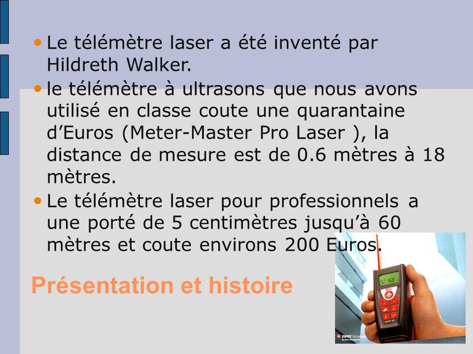 Présentation et histoire Le télémètre laser a été inventé par Hildreth Walker. le télémètre à ultrasons que nous avons utilisé en classe coute une qua