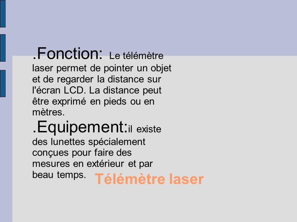 Le télémètre à ultrason.Le principe: Le télémètre à ultrasons fonctionnent en mesurant le temps de retour d une onde sonore inaudible émise par le capteur..La portée: Quelques mètres en général pour les systèmes à ultrasons..La directivité: Les ultrasons sont très évasifs, ce qui peut être un gros avantage ou un gros inconvénient..La précision: Elle dépend de la température et de la pression atmosphérique.