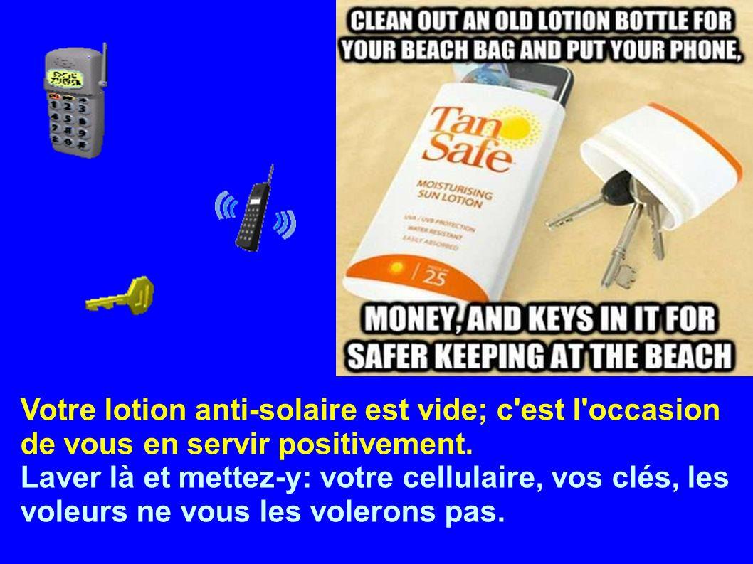 Votre lotion anti-solaire est vide; c'est l'occasion de vous en servir positivement. Laver là et mettez-y: votre cellulaire, vos clés, les voleurs ne
