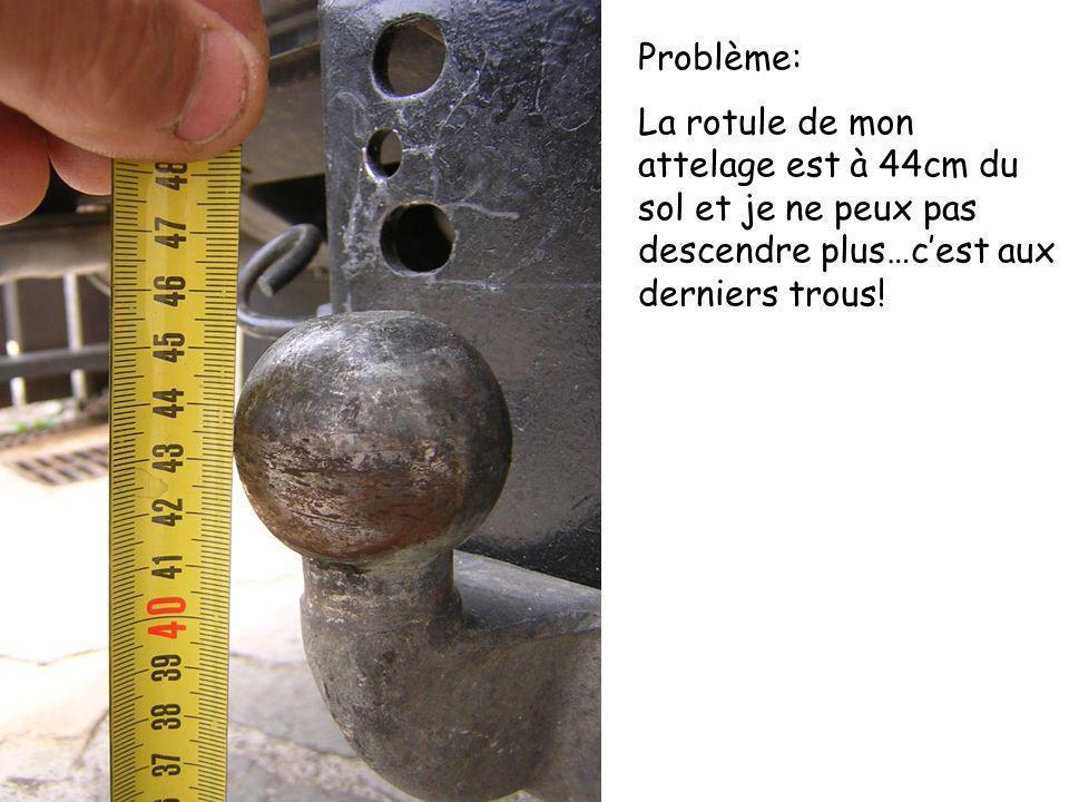 Problème: La rotule de mon attelage est à 44cm du sol et je ne peux pas descendre plus…cest aux derniers trous!