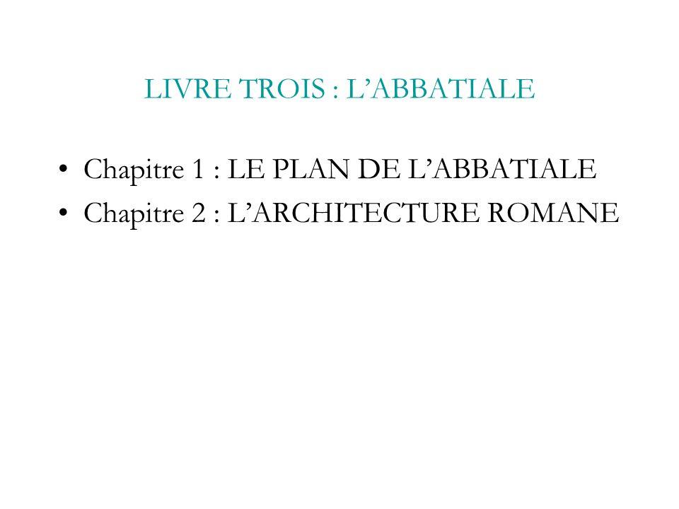 LIVRE TROIS : LABBATIALE Chapitre 1 : LE PLAN DE LABBATIALE Chapitre 2 : LARCHITECTURE ROMANE