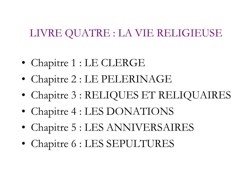LIVRE QUATRE : LA VIE RELIGIEUSE Chapitre 1 : LE CLERGE Chapitre 2 : LE PELERINAGE Chapitre 3 : RELIQUES ET RELIQUAIRES Chapitre 4 : LES DONATIONS Cha