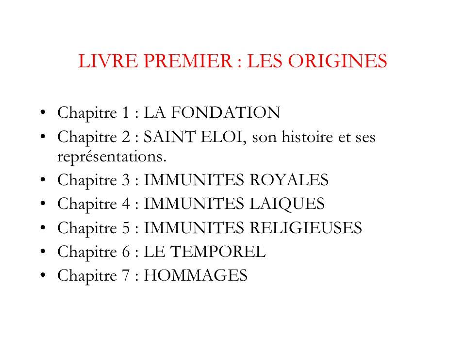 LIVRE PREMIER : LES ORIGINES Chapitre 1 : LA FONDATION Chapitre 2 : SAINT ELOI, son histoire et ses représentations. Chapitre 3 : IMMUNITES ROYALES Ch