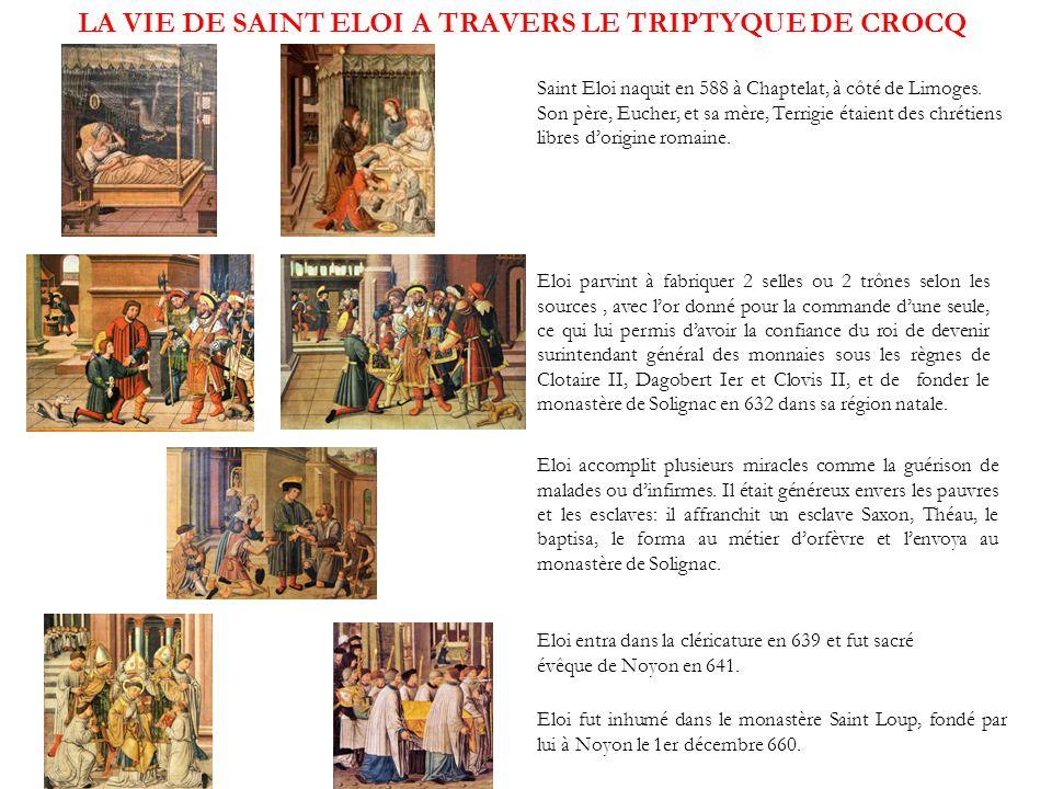 LA VIE DE SAINT ELOI A TRAVERS LE TRIPTYQUE DE CROCQ Saint Eloi naquit en 588 à Chaptelat, à côté de Limoges. Son père, Eucher, et sa mère, Terrigie é
