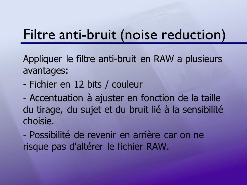 Filtre anti-bruit (noise reduction) Appliquer le filtre anti-bruit en RAW a plusieurs avantages: - Fichier en 12 bits / couleur - Accentuation à ajust