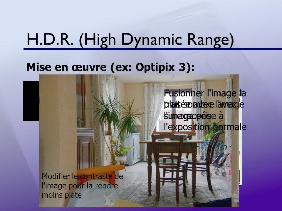 H.D.R. (High Dynamic Range) Mise en œuvre (ex: Optipix 3): Fusionner l'image la plus sombre avec l'image prise à l'exposition normale Fusionner l'imag