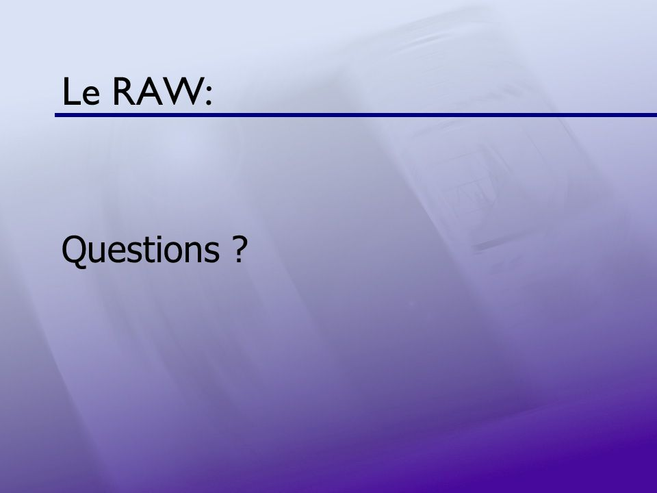 Le RAW: Questions ?