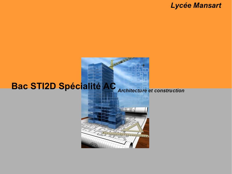 Bac STI2D Spécialité AC Architecture et construction Cette spécialité permet dexplorer trois thèmes que sont : larchitecture, la technologie et le développement durable.