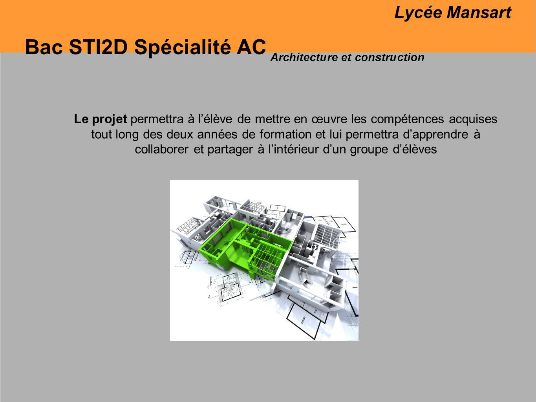 Bac STI2D Spécialité AC Architecture et construction Le projet permettra à lélève de mettre en œuvre les compétences acquises tout long des deux années de formation et lui permettra dapprendre à collaborer et partager à lintérieur dun groupe délèves Lycée Mansart