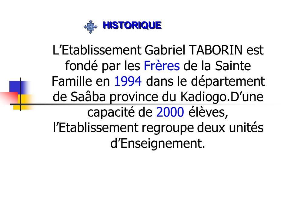LEtablissement Gabriel TABORIN est fondé par les Frères de la Sainte Famille en 1994 dans le département de Saâba province du Kadiogo.Dune capacité de