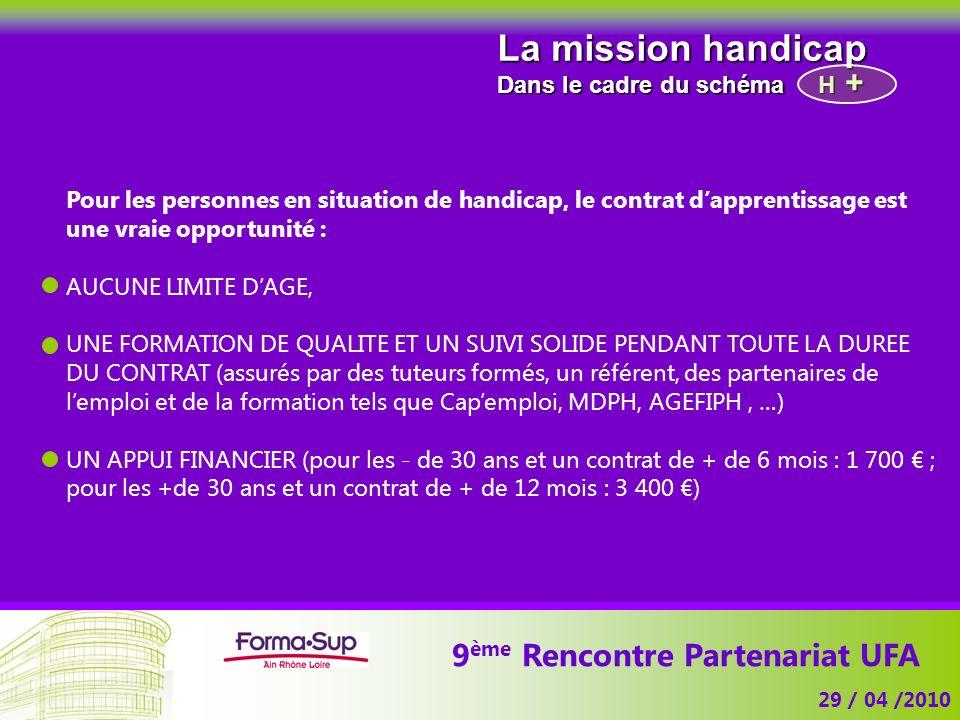 9 ème Rencontre Partenariat UFA 29 / 04 /2010 La mission handicap Dans le cadre du schéma H Pour les personnes en situation de handicap, le contrat da