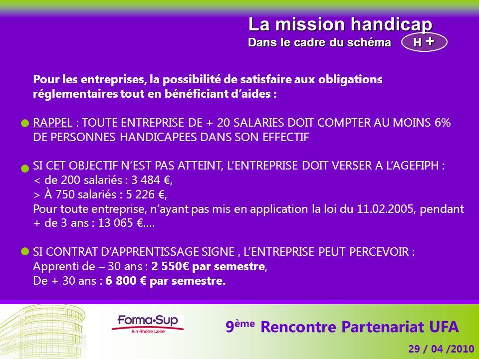 9 ème Rencontre Partenariat UFA 29 / 04 /2010 La mission handicap Dans le cadre du schéma Pour les entreprises, la possibilité de satisfaire aux oblig