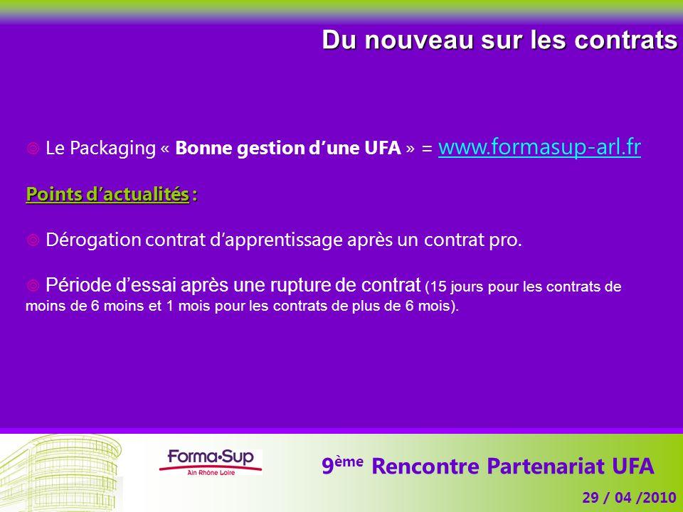 9 ème Rencontre Partenariat UFA 29 / 04 /2010 Du nouveau sur les contrats Le Packaging « Bonne gestion dune UFA » = www.formasup-arl.fr Points dactualités : Dérogation contrat dapprentissage après un contrat pro.