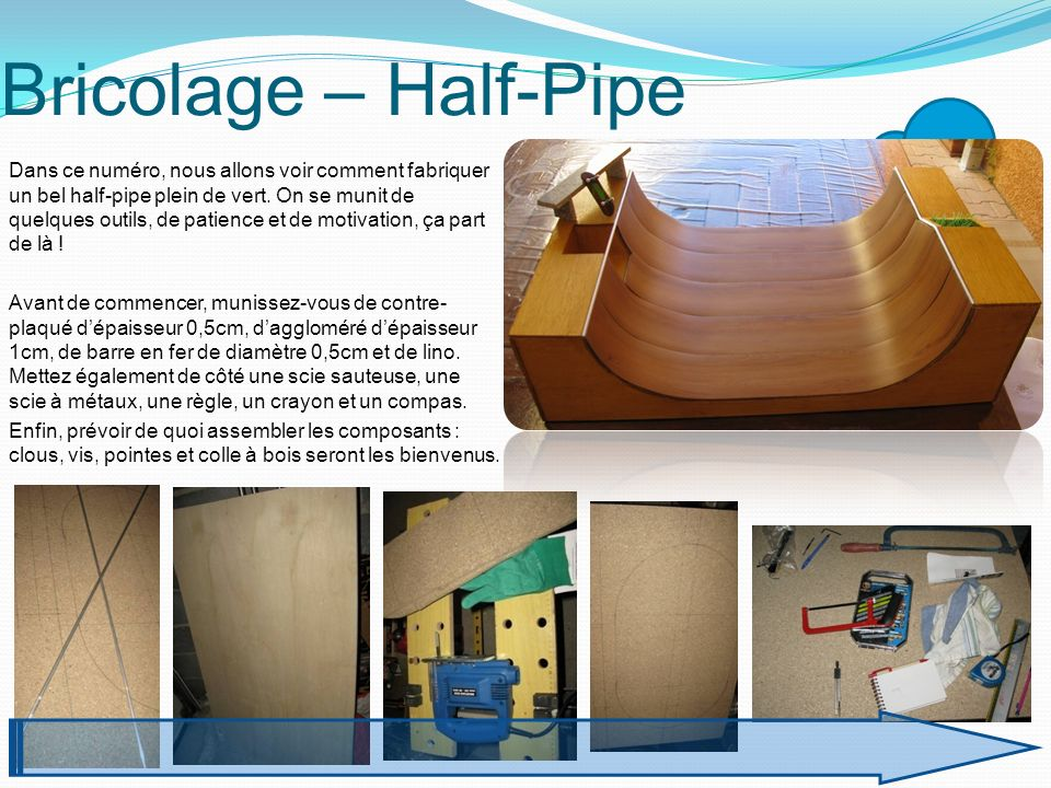 Bricolage – Half-Pipe Dans ce numéro, nous allons voir comment fabriquer un bel half-pipe plein de vert. On se munit de quelques outils, de patience e