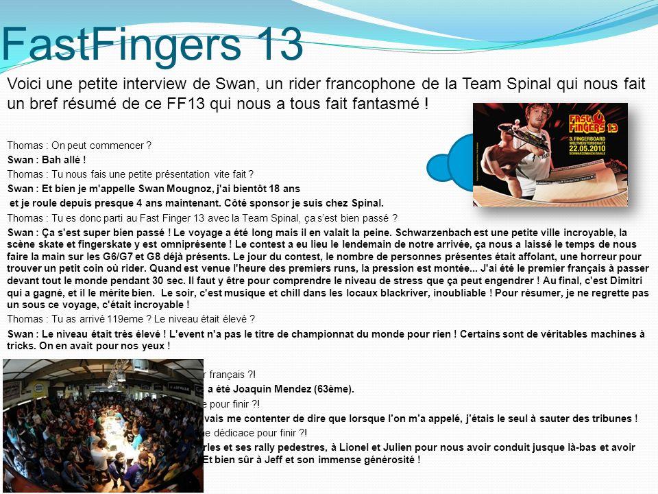 FastFingers 13 Voici une petite interview de Swan, un rider francophone de la Team Spinal qui nous fait un bref résumé de ce FF13 qui nous a tous fait fantasmé .