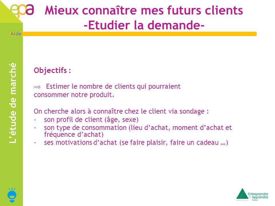 5 Aide Mieux connaître mes futurs clients -Etudier la demande- Objectifs : Estimer le nombre de clients qui pourraient consommer notre produit.