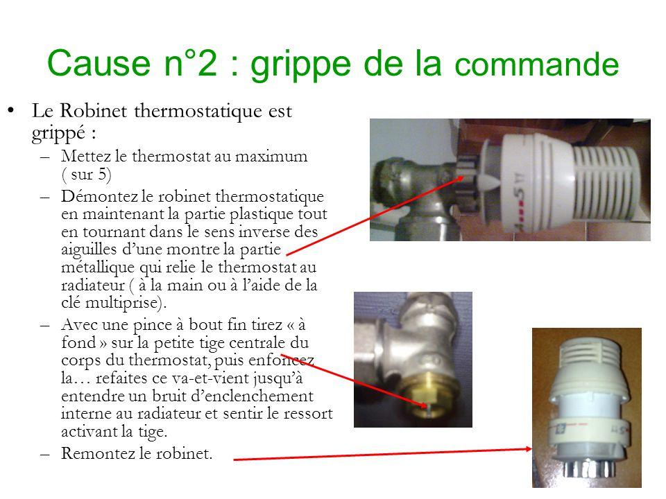 Cause n°2 : grippe de la commande Le Robinet thermostatique est grippé : –Mettez le thermostat au maximum ( sur 5) –Démontez le robinet thermostatique