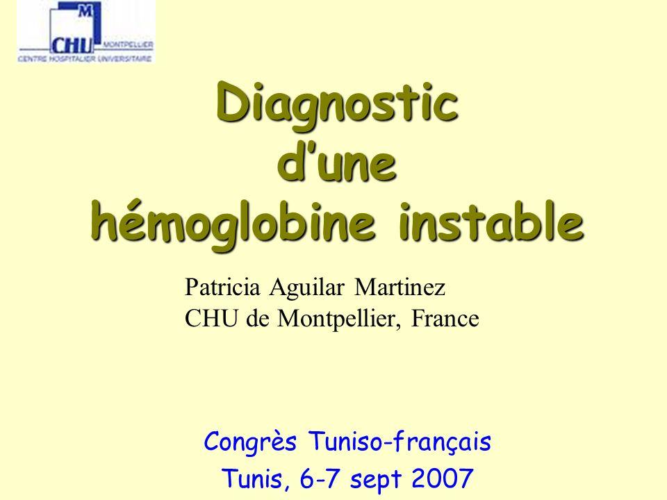 Congrès Tunis Sept 2007 Diagnostic dune hémoglobine instable Congrès Tuniso-français Tunis, 6-7 sept 2007 Patricia Aguilar Martinez CHU de Montpellier