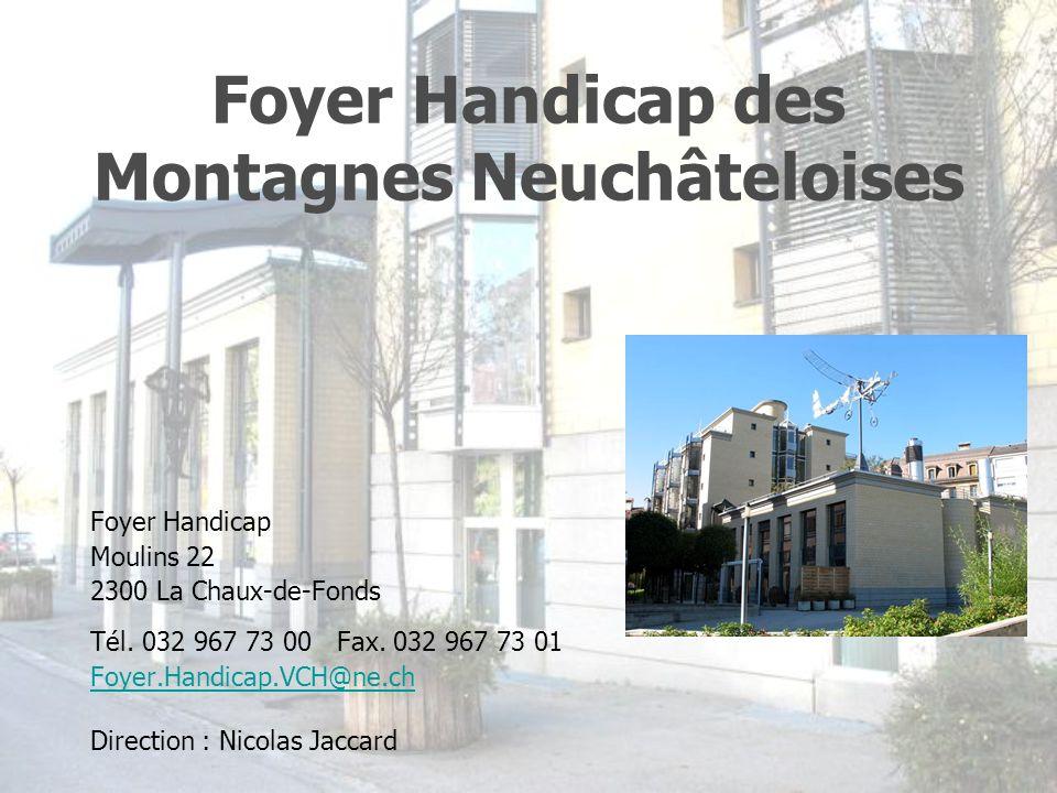 Foyer Handicap des Montagnes Neuchâteloises Foyer Handicap Moulins 22 2300 La Chaux-de-Fonds Tél. 032 967 73 00 Fax. 032 967 73 01 Foyer.Handicap.VCH@