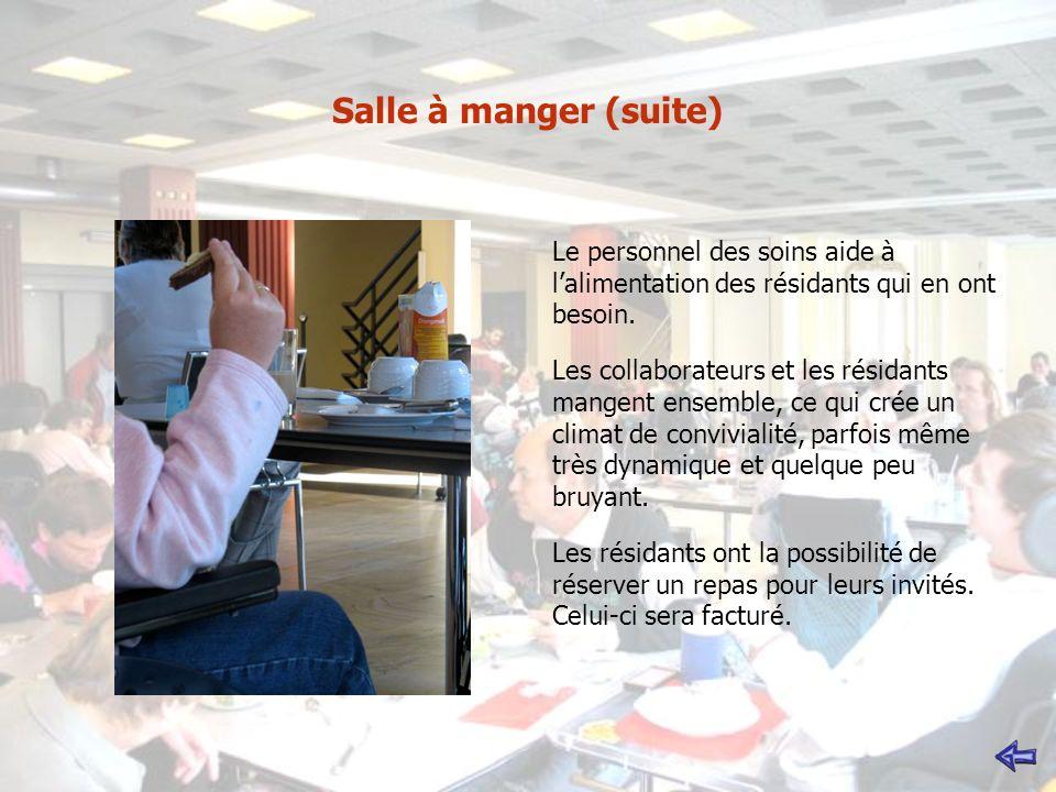 Salle à manger (suite) Le personnel des soins aide à lalimentation des résidants qui en ont besoin. Les collaborateurs et les résidants mangent ensemb