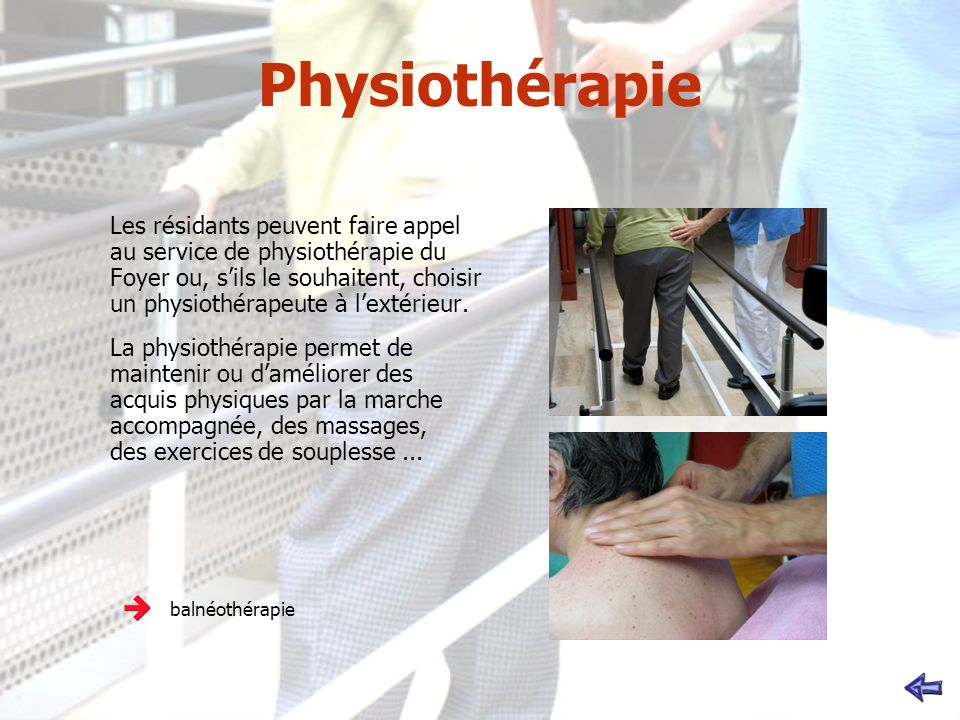 Physiothérapie Les résidants peuvent faire appel au service de physiothérapie du Foyer ou, sils le souhaitent, choisir un physiothérapeute à lextérieur.