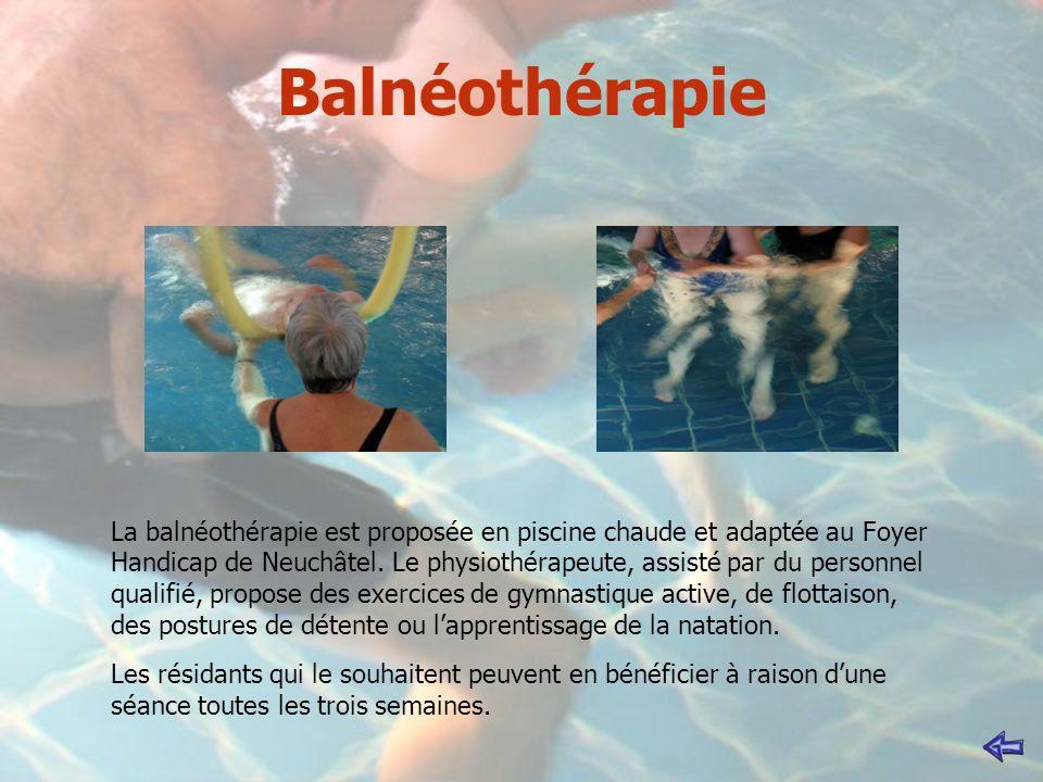 Balnéothérapie La balnéothérapie est proposée en piscine chaude et adaptée au Foyer Handicap de Neuchâtel. Le physiothérapeute, assisté par du personn
