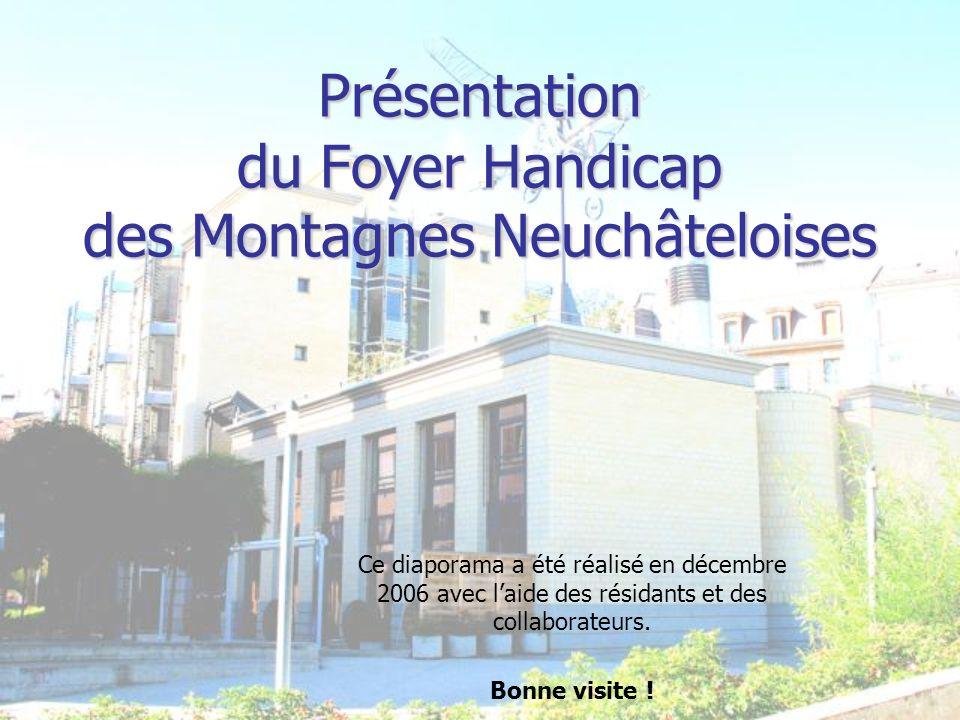 Présentation du Foyer Handicap des Montagnes Neuchâteloises Ce diaporama a été réalisé en décembre 2006 avec laide des résidants et des collaborateurs.