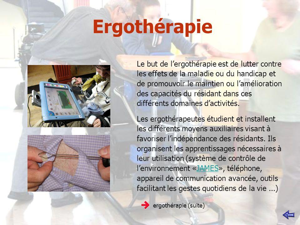 Ergothérapie Le but de lergothérapie est de lutter contre les effets de la maladie ou du handicap et de promouvoir le maintien ou lamélioration des capacités du résidant dans ces différents domaines dactivités.