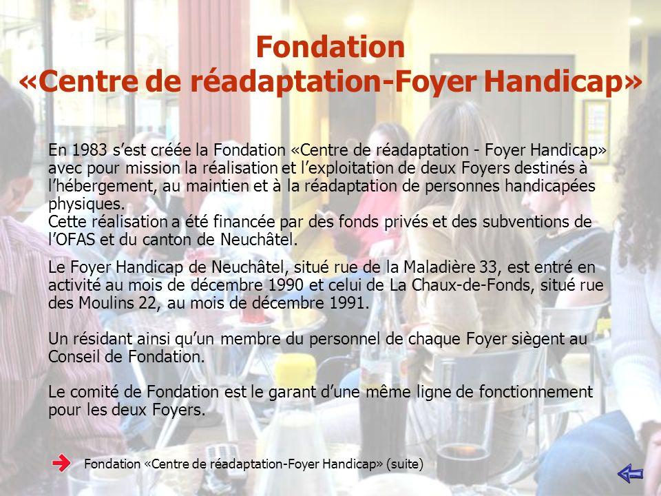 Fondation «Centre de réadaptation-Foyer Handicap» En 1983 sest créée la Fondation «Centre de réadaptation - Foyer Handicap» avec pour mission la réalisation et lexploitation de deux Foyers destinés à lhébergement, au maintien et à la réadaptation de personnes handicapées physiques.