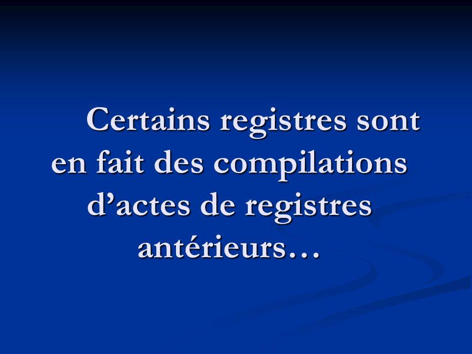 Certains registres sont en fait des compilations dactes de registres antérieurs…