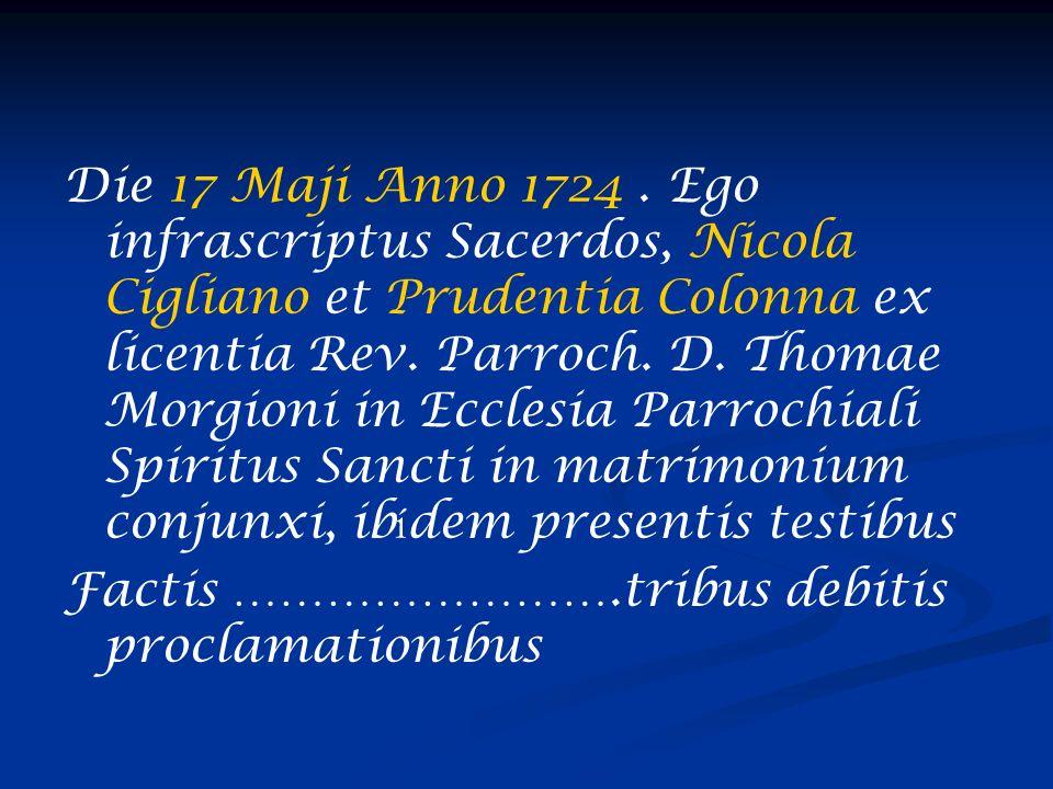 Die 17 Maji Anno 1724. Ego infrascriptus Sacerdos, Nicola Cigliano et Prudentia Colonna ex licentia Rev. Parroch. D. Thomae Morgioni in Ecclesia Parro