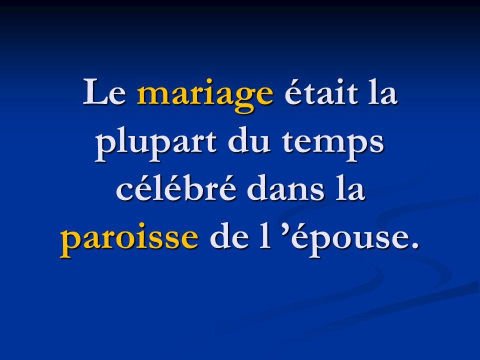 Le mariage était la plupart du temps célébré dans la paroisse de l épouse.